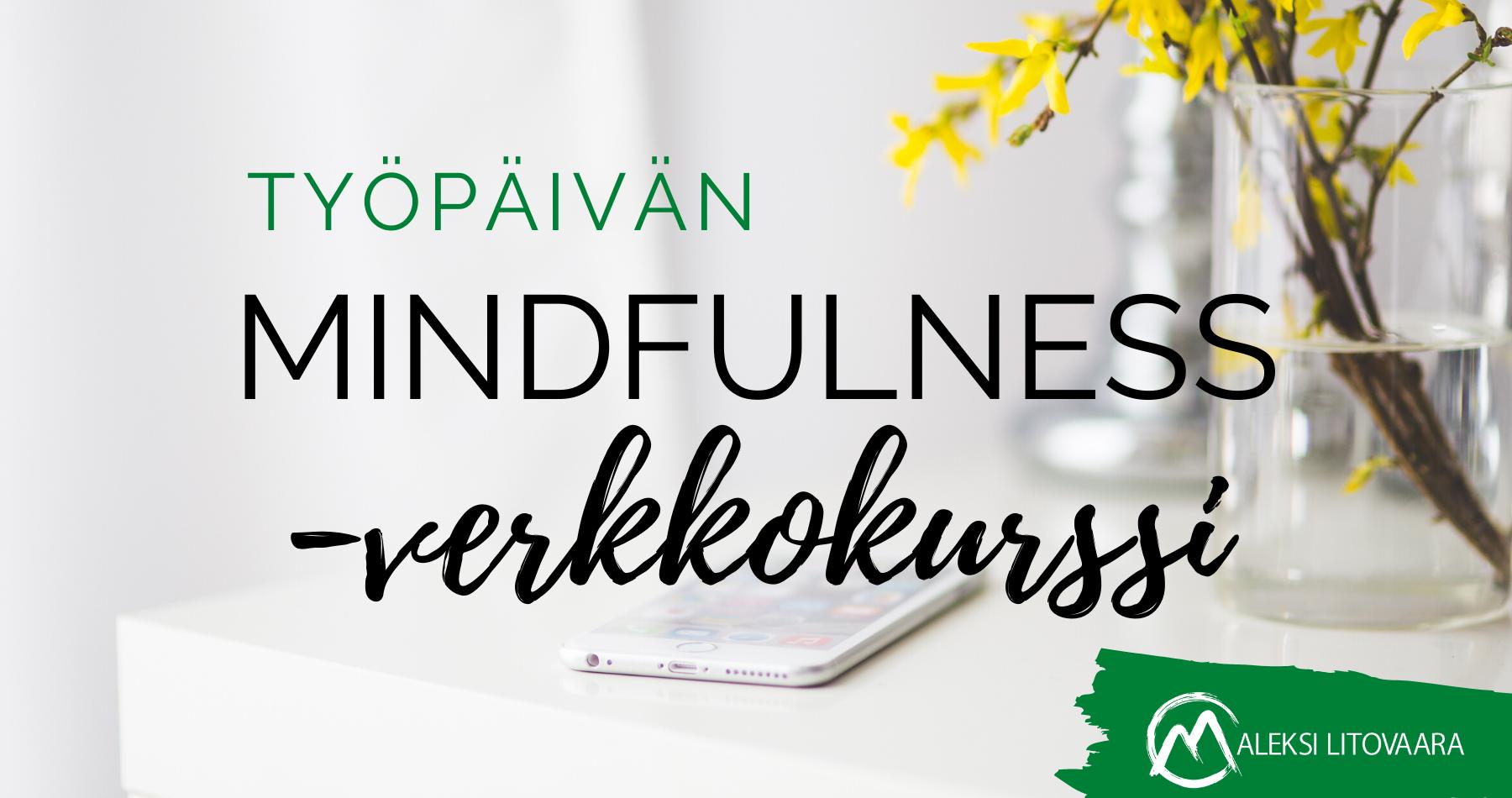 mindfulness työpäivä, mindfulness työkyky, mindfulness työpaikka, mindfulness suorituskyky, mindfulness työyhteisö, mindfulness organisaatio, mindfulness yritys, mindfulness, mindfulnes, mindfulness kurssi, mindfulness-kurssi, mindfulnes kurssi, mindfulnes-kurssi, mindfulness verkkokurssi, mindfulness-verkkokurssi, mindfulnes verkkokurssi, mindfulnes-verkkokurssi, mindfulnes, tietoisuustaidot, läsnäolo, tietoisuustaito, mbsr, meditaatio, tietoinen hyväksyvä läsnäolo, mindfulness-harjoitus, mindfulness-meditaatio, mindfulness-työ, mindfulness työ, mindfulness työpaikalla, mindfulness-työpaikalla, mindfulness työssä, mindfulness johtaja, mindful leader, mindful esimies, mind ful, mind fullness, mindfullness, mindfulness kurssi, työhyvinvointi, mindfulness kirja, stressinhallinta, mindfulness harjoitukset, keskittyminen, mindfulness työpaikalla, mindfulness mobiilisovellus, mindfulness app, valmennus, coaching, yksilöcoaching, tiimicoaching, työnohjaus, ryhmätyönohjaus, workshop, luento, tyhy-päivä, tyky-päivä, asahi-health, reiki, naurujooga, firstbeat, itsemyötätunto, mindful self-compassion, msc, myötätunto, valkojäkälä, 8 viikon mindfulness-verkkokurssi, työpäivän mindfulness-verkkokurssi